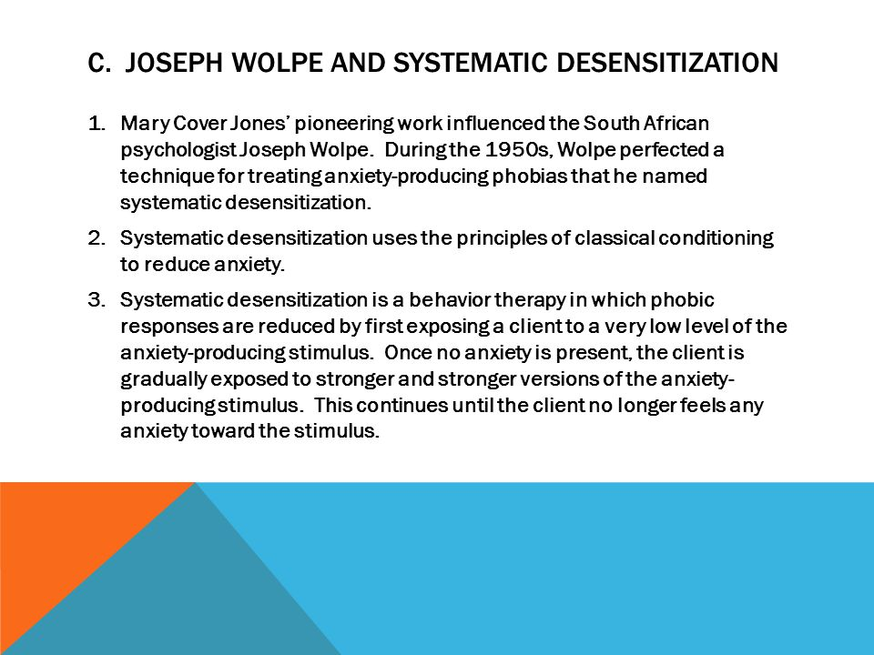 C. JOSEPH WOLPE AND SYSTEMATIC DESENSITIZATION 1.Mary Cover Jones' pioneering work influenced the South African psychologist Joseph Wolpe. During the
