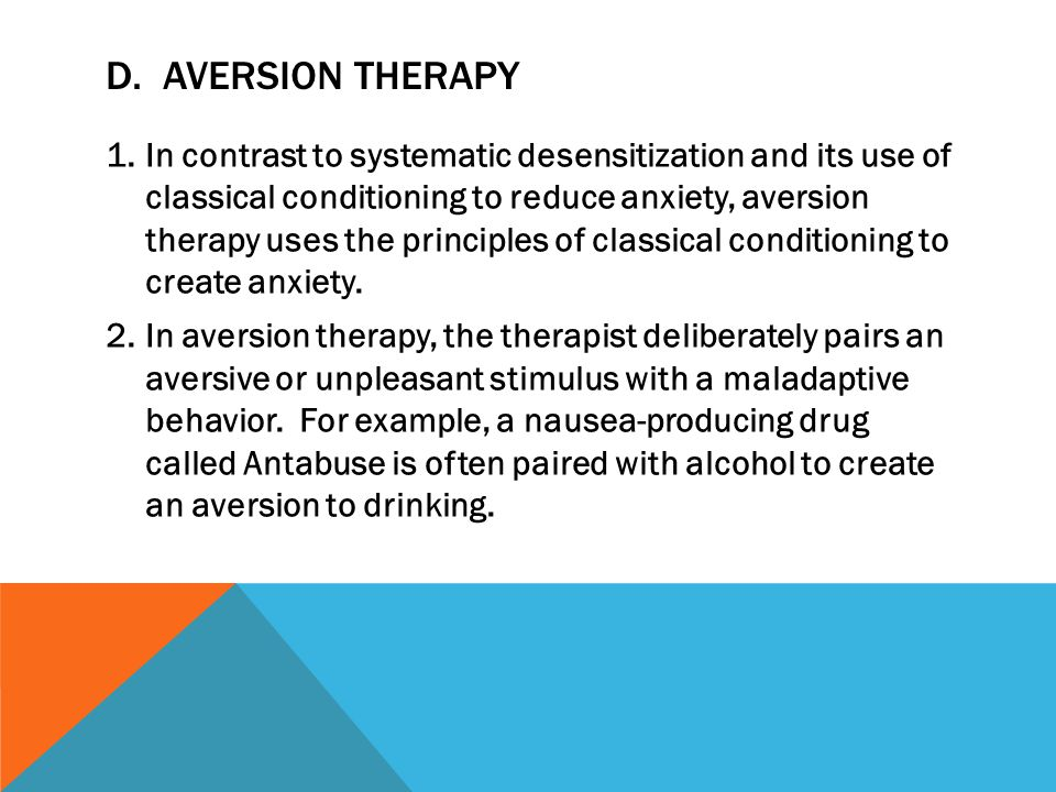 D. AVERSION THERAPY 1.In contrast to systematic desensitization and its use of classical conditioning to reduce anxiety, aversion therapy uses the pri
