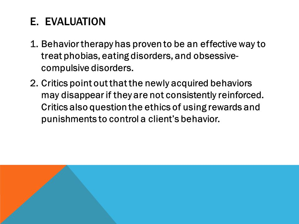 E. EVALUATION 1.Behavior therapy has proven to be an effective way to treat phobias, eating disorders, and obsessive- compulsive disorders. 2.Critics