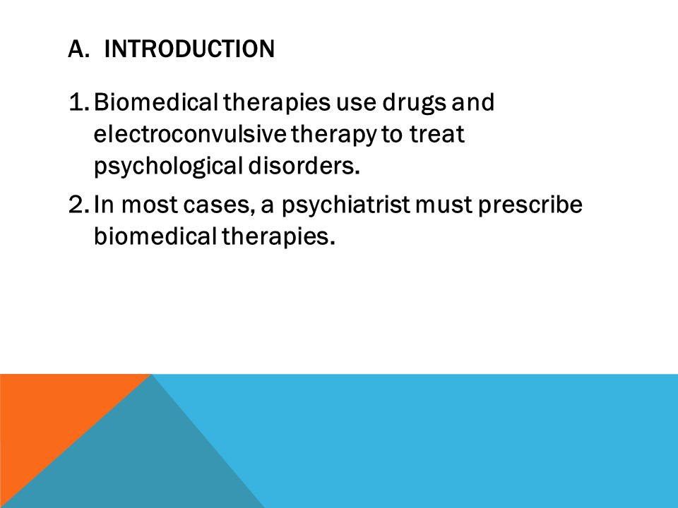 A. INTRODUCTION 1.Biomedical therapies use drugs and electroconvulsive therapy to treat psychological disorders. 2.In most cases, a psychiatrist must