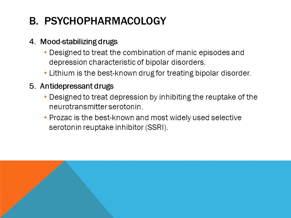 B. PSYCHOPHARMACOLOGY 4.Mood-stabilizing drugs Designed to treat the combination of manic episodes and depression characteristic of bipolar disorders.