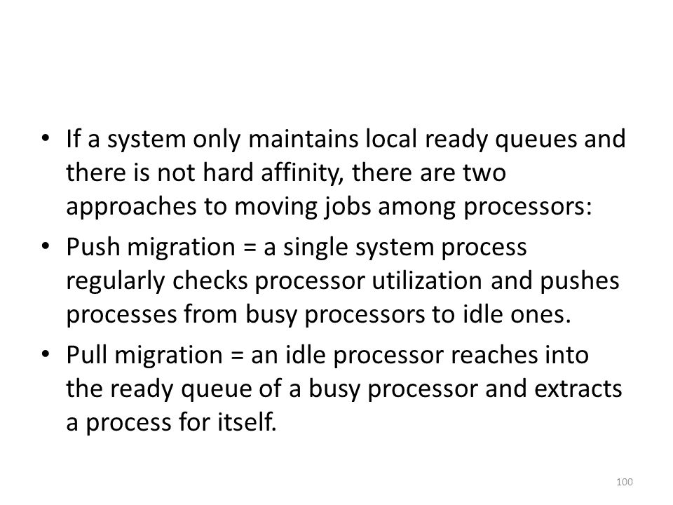 If a system only maintains local ready queues and there is not hard affinity, there are two approaches to moving jobs among processors: Push migration