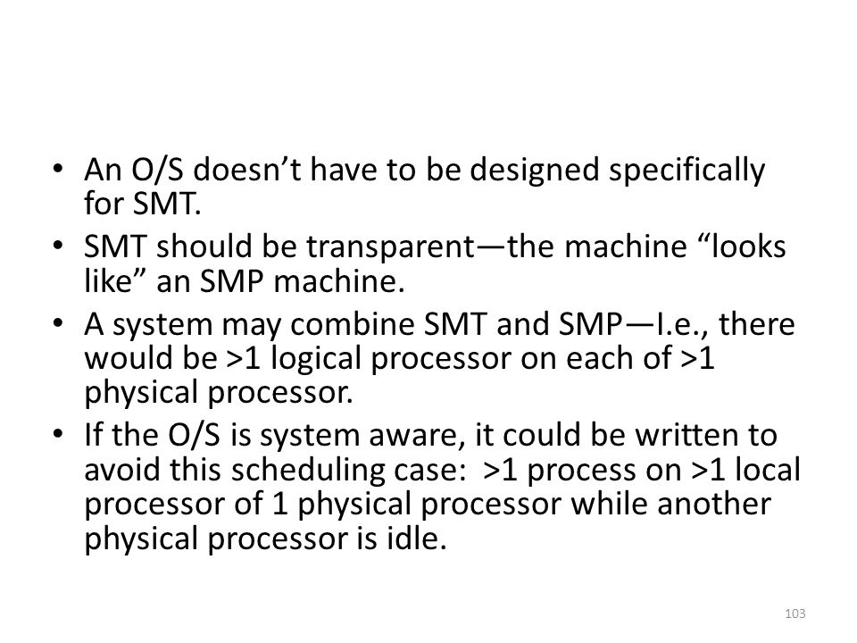"An O/S doesn't have to be designed specifically for SMT. SMT should be transparent—the machine ""looks like"" an SMP machine. A system may combine SMT a"