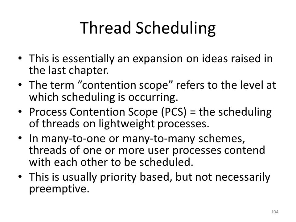 "Thread Scheduling This is essentially an expansion on ideas raised in the last chapter. The term ""contention scope"" refers to the level at which sched"