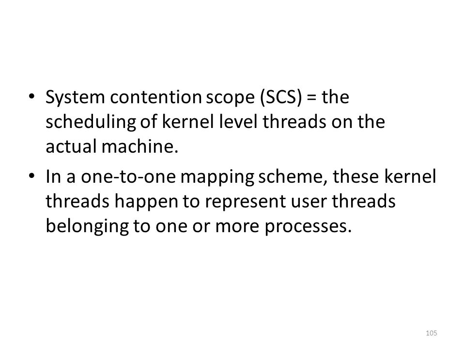 System contention scope (SCS) = the scheduling of kernel level threads on the actual machine. In a one-to-one mapping scheme, these kernel threads hap