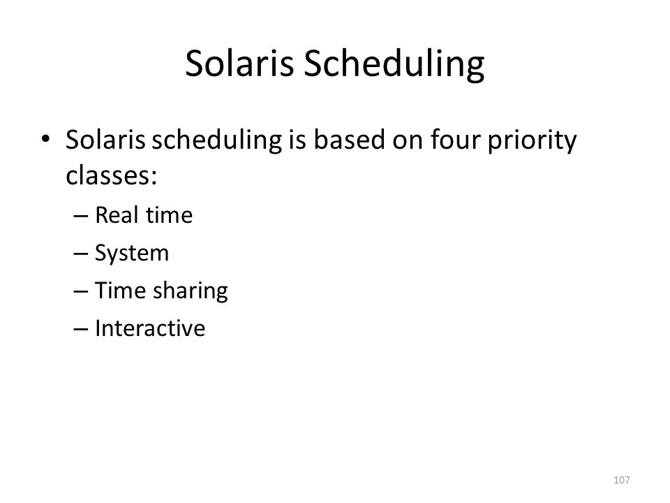 Solaris Scheduling Solaris scheduling is based on four priority classes: – Real time – System – Time sharing – Interactive 107