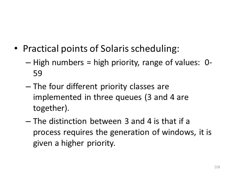 Practical points of Solaris scheduling: – High numbers = high priority, range of values: 0- 59 – The four different priority classes are implemented i