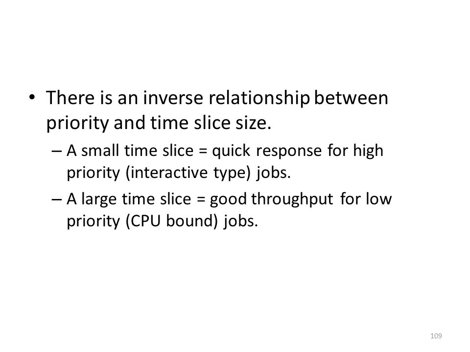 There is an inverse relationship between priority and time slice size. – A small time slice = quick response for high priority (interactive type) jobs