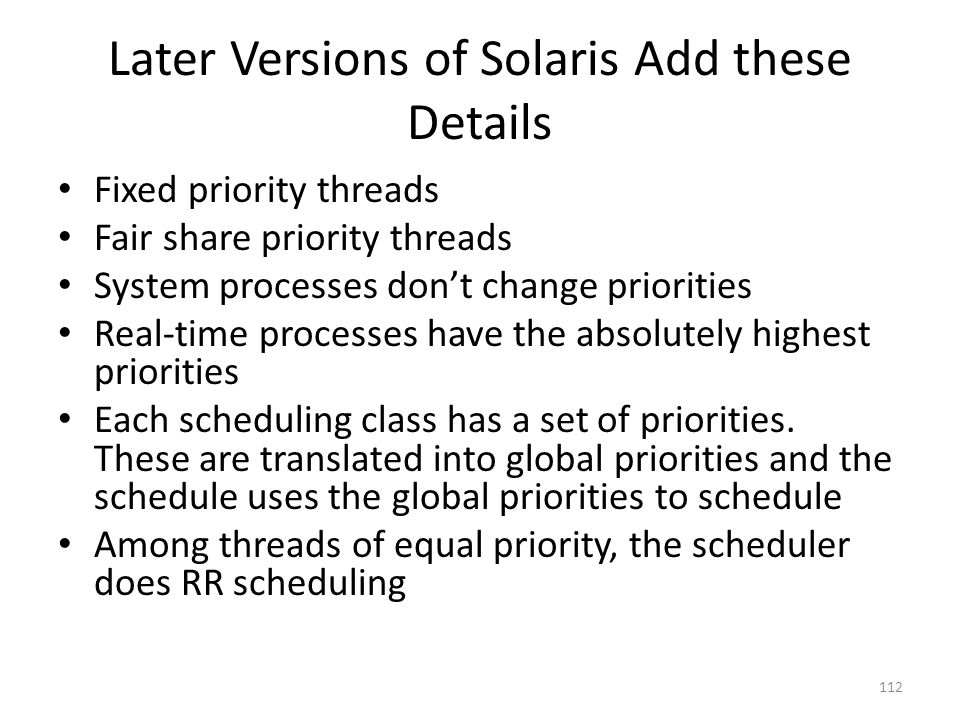 Later Versions of Solaris Add these Details Fixed priority threads Fair share priority threads System processes don't change priorities Real-time proc