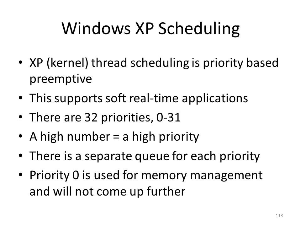 Windows XP Scheduling XP (kernel) thread scheduling is priority based preemptive This supports soft real-time applications There are 32 priorities, 0-
