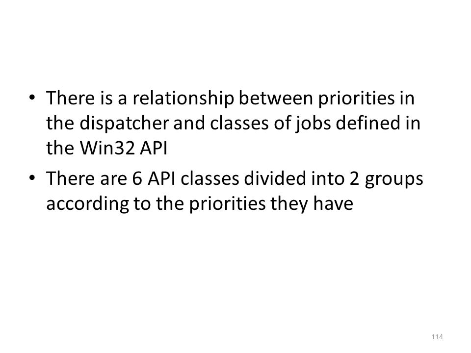There is a relationship between priorities in the dispatcher and classes of jobs defined in the Win32 API There are 6 API classes divided into 2 group