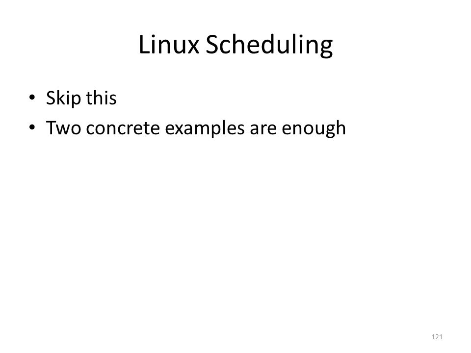 Linux Scheduling Skip this Two concrete examples are enough 121