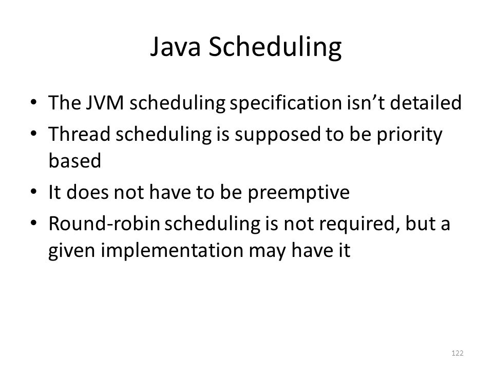 Java Scheduling The JVM scheduling specification isn't detailed Thread scheduling is supposed to be priority based It does not have to be preemptive R