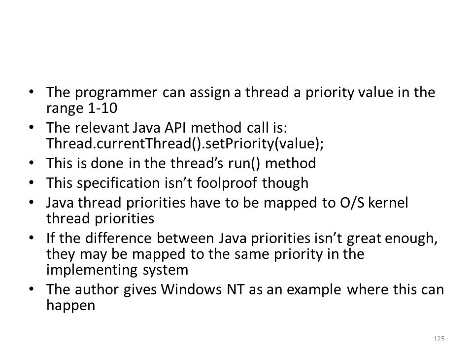 The programmer can assign a thread a priority value in the range 1-10 The relevant Java API method call is: Thread.currentThread().setPriority(value);