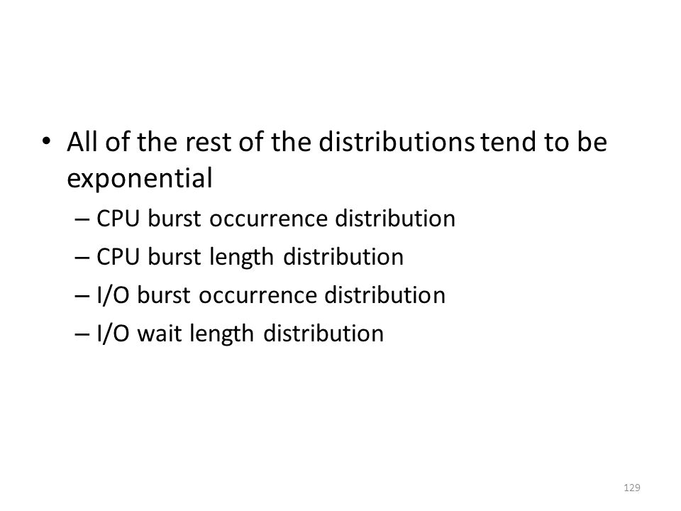 All of the rest of the distributions tend to be exponential – CPU burst occurrence distribution – CPU burst length distribution – I/O burst occurrence