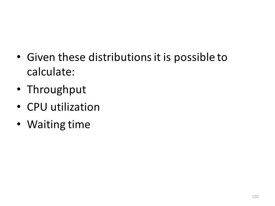 Given these distributions it is possible to calculate: Throughput CPU utilization Waiting time 130