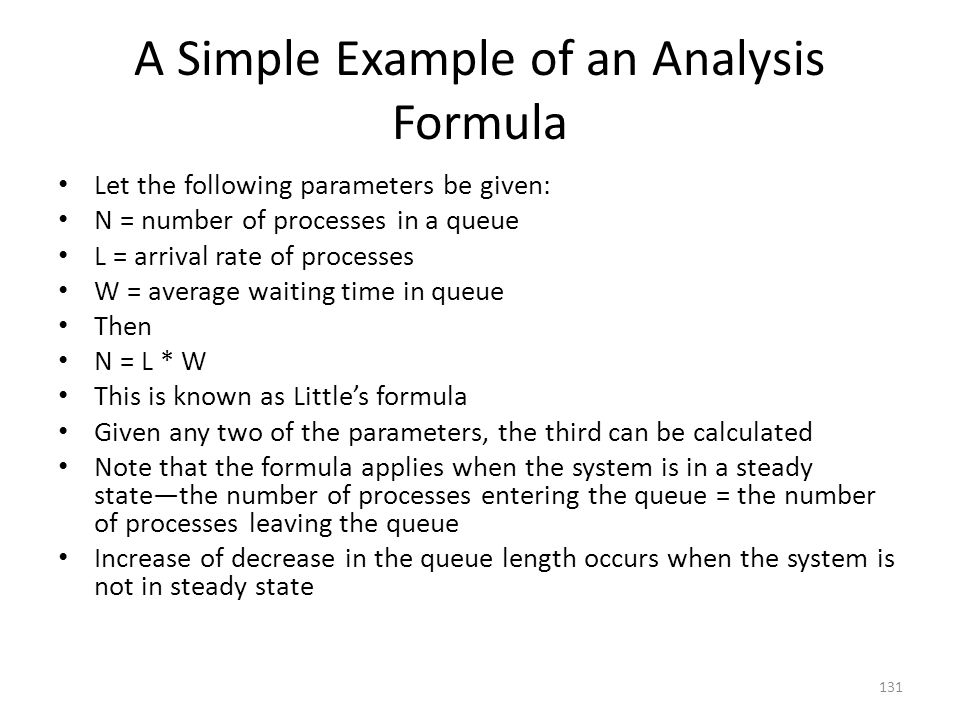 A Simple Example of an Analysis Formula Let the following parameters be given: N = number of processes in a queue L = arrival rate of processes W = av