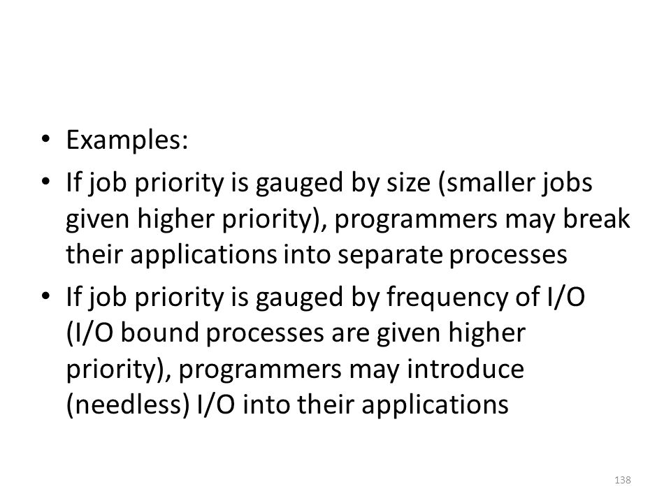 Examples: If job priority is gauged by size (smaller jobs given higher priority), programmers may break their applications into separate processes If