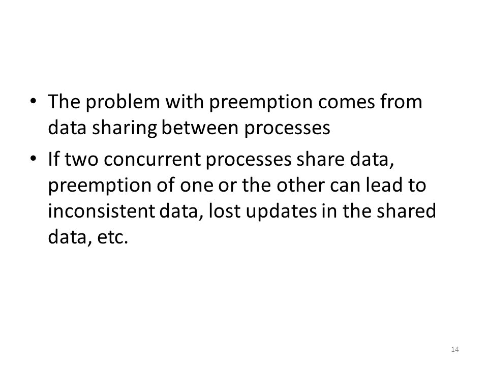 The problem with preemption comes from data sharing between processes If two concurrent processes share data, preemption of one or the other can lead