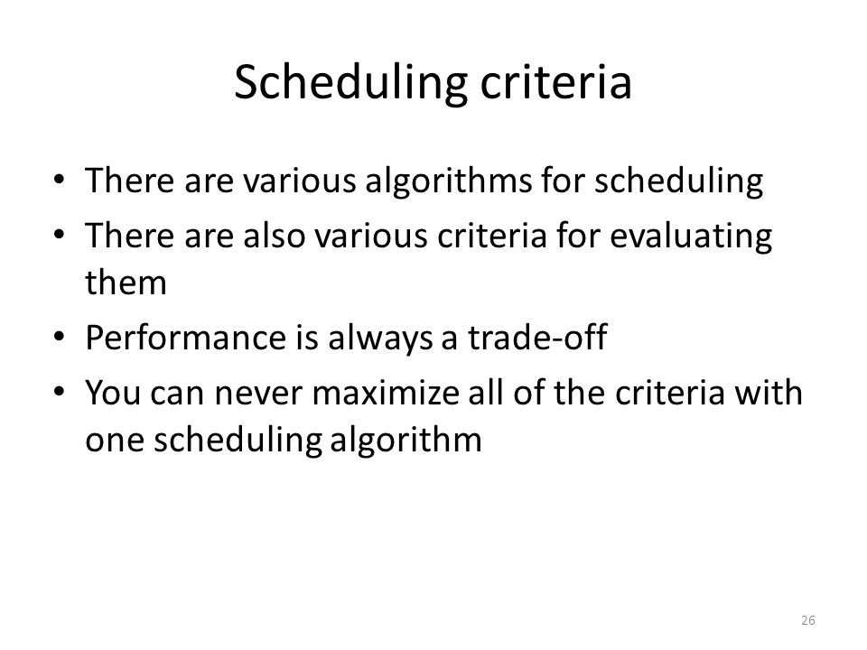 Scheduling criteria There are various algorithms for scheduling There are also various criteria for evaluating them Performance is always a trade-off