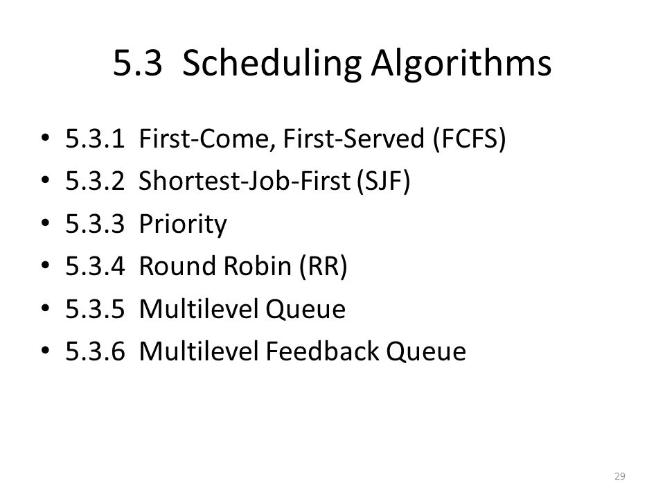 5.3 Scheduling Algorithms 5.3.1 First-Come, First-Served (FCFS) 5.3.2 Shortest-Job-First (SJF) 5.3.3 Priority 5.3.4 Round Robin (RR) 5.3.5 Multilevel
