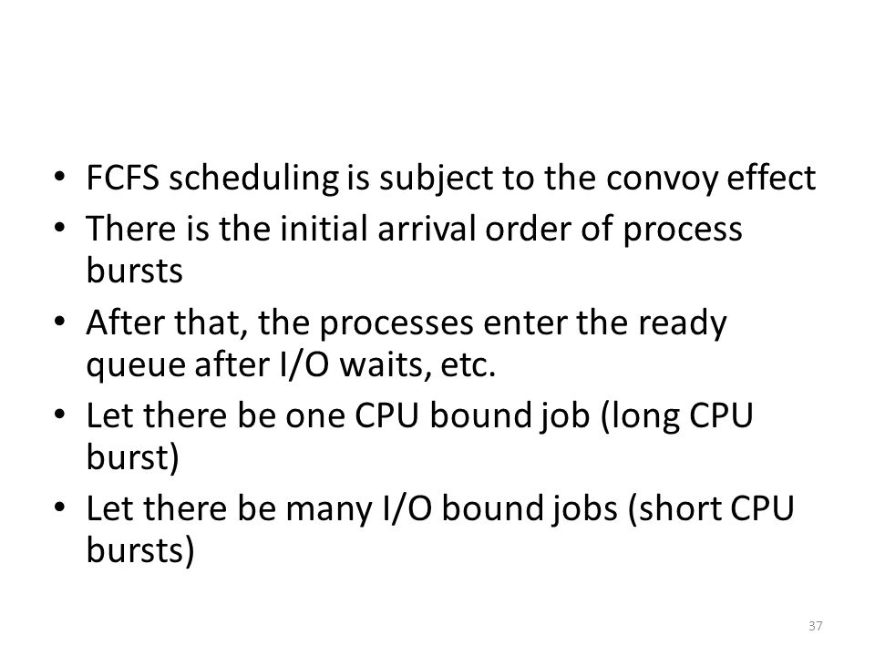 FCFS scheduling is subject to the convoy effect There is the initial arrival order of process bursts After that, the processes enter the ready queue a