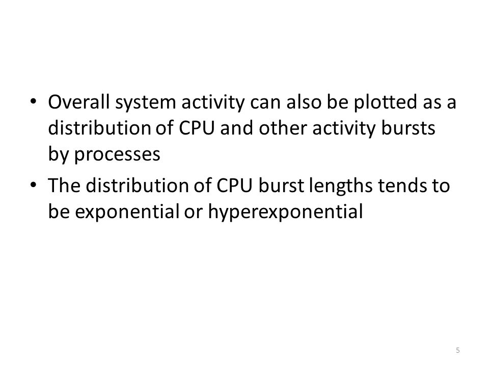 Overall system activity can also be plotted as a distribution of CPU and other activity bursts by processes The distribution of CPU burst lengths tend