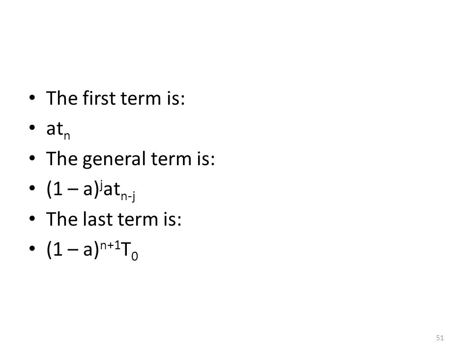 The first term is: at n The general term is: (1 – a) j at n-j The last term is: (1 – a) n+1 T 0 51