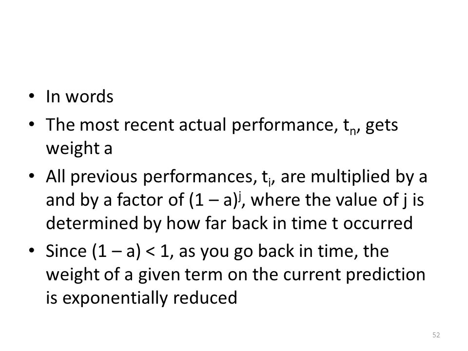 In words The most recent actual performance, t n, gets weight a All previous performances, t i, are multiplied by a and by a factor of (1 – a) j, wher