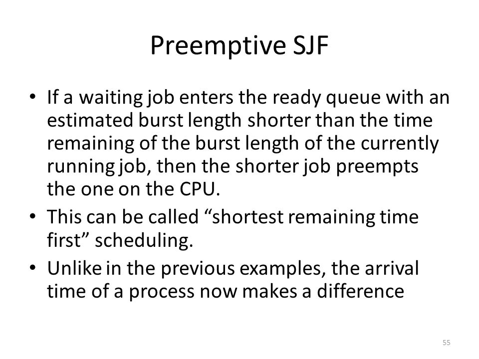 Preemptive SJF If a waiting job enters the ready queue with an estimated burst length shorter than the time remaining of the burst length of the curre