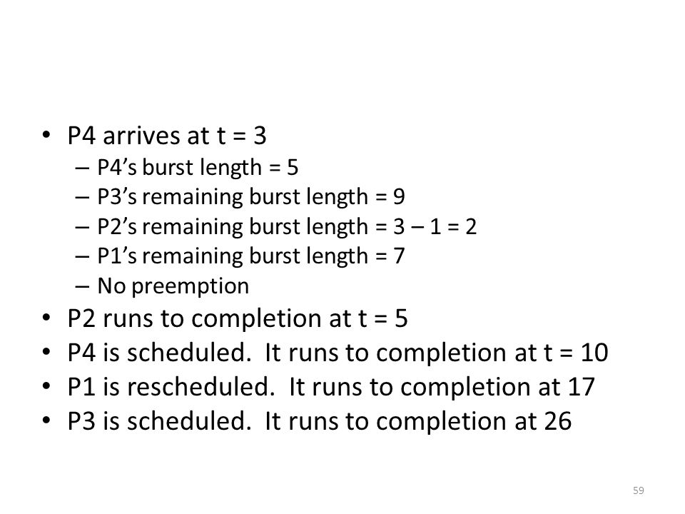 P4 arrives at t = 3 – P4's burst length = 5 – P3's remaining burst length = 9 – P2's remaining burst length = 3 – 1 = 2 – P1's remaining burst length = 7 – No preemption P2 runs to completion at t = 5 P4 is scheduled.