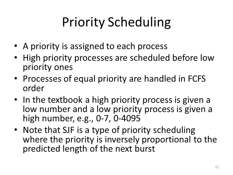 Priority Scheduling A priority is assigned to each process High priority processes are scheduled before low priority ones Processes of equal priority