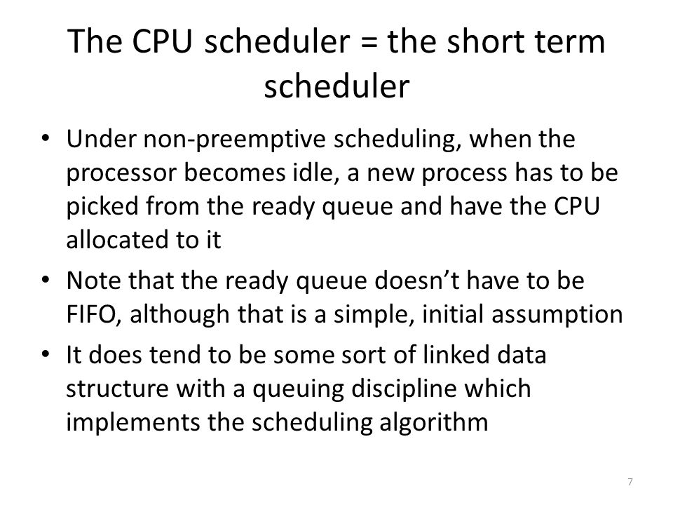 The CPU scheduler = the short term scheduler Under non-preemptive scheduling, when the processor becomes idle, a new process has to be picked from the