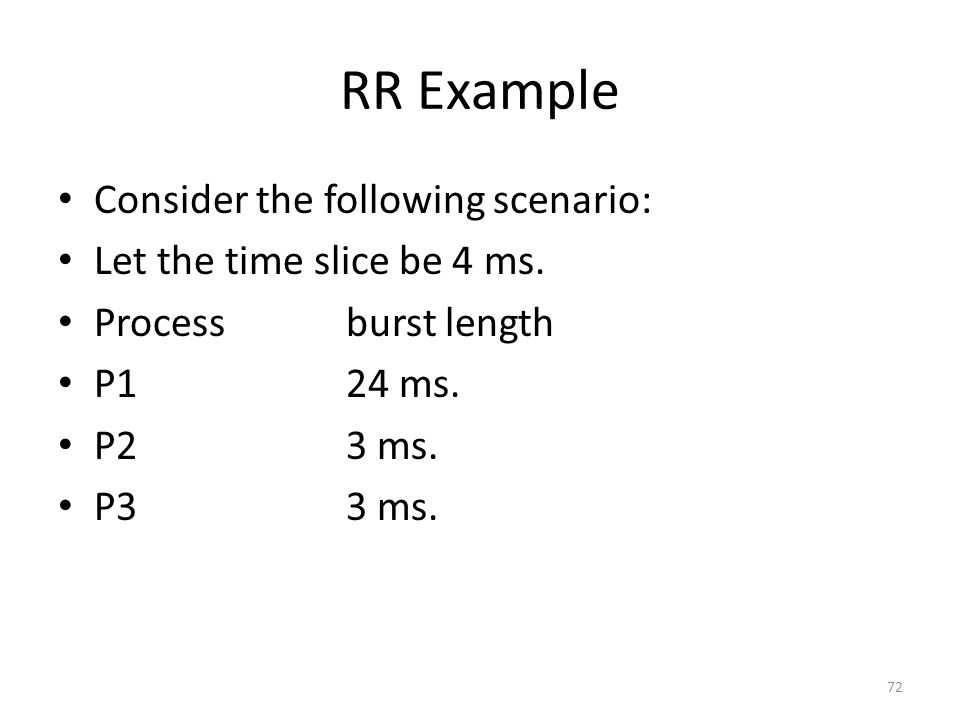 RR Example Consider the following scenario: Let the time slice be 4 ms. Processburst length P124 ms. P23 ms. P33 ms. 72