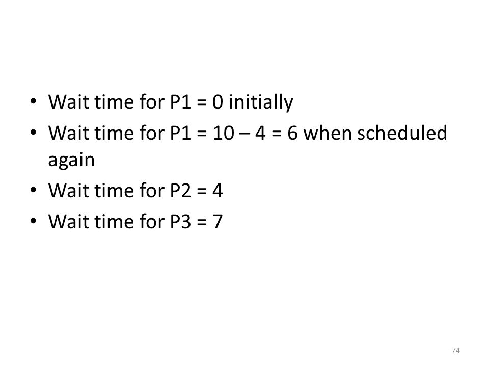 Wait time for P1 = 0 initially Wait time for P1 = 10 – 4 = 6 when scheduled again Wait time for P2 = 4 Wait time for P3 = 7 74