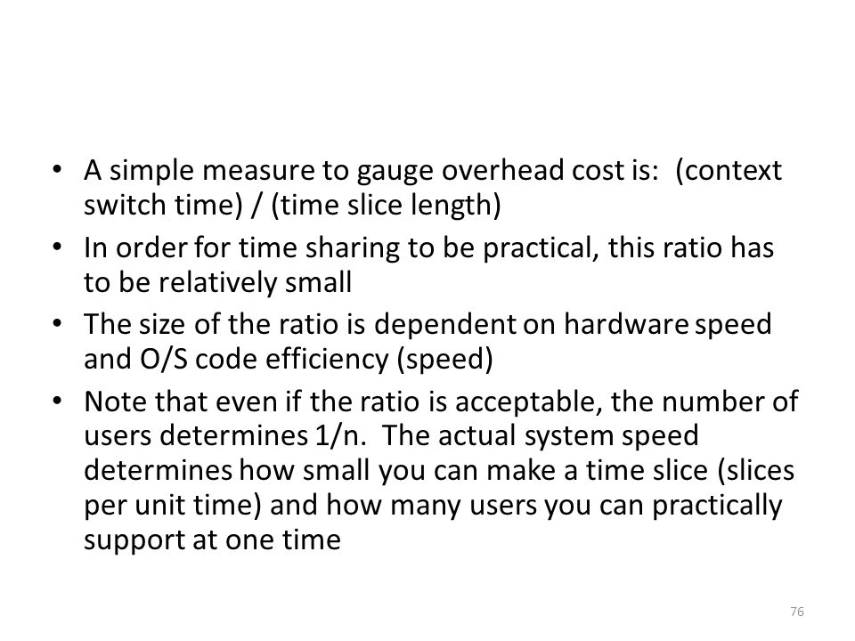 A simple measure to gauge overhead cost is: (context switch time) / (time slice length) In order for time sharing to be practical, this ratio has to b