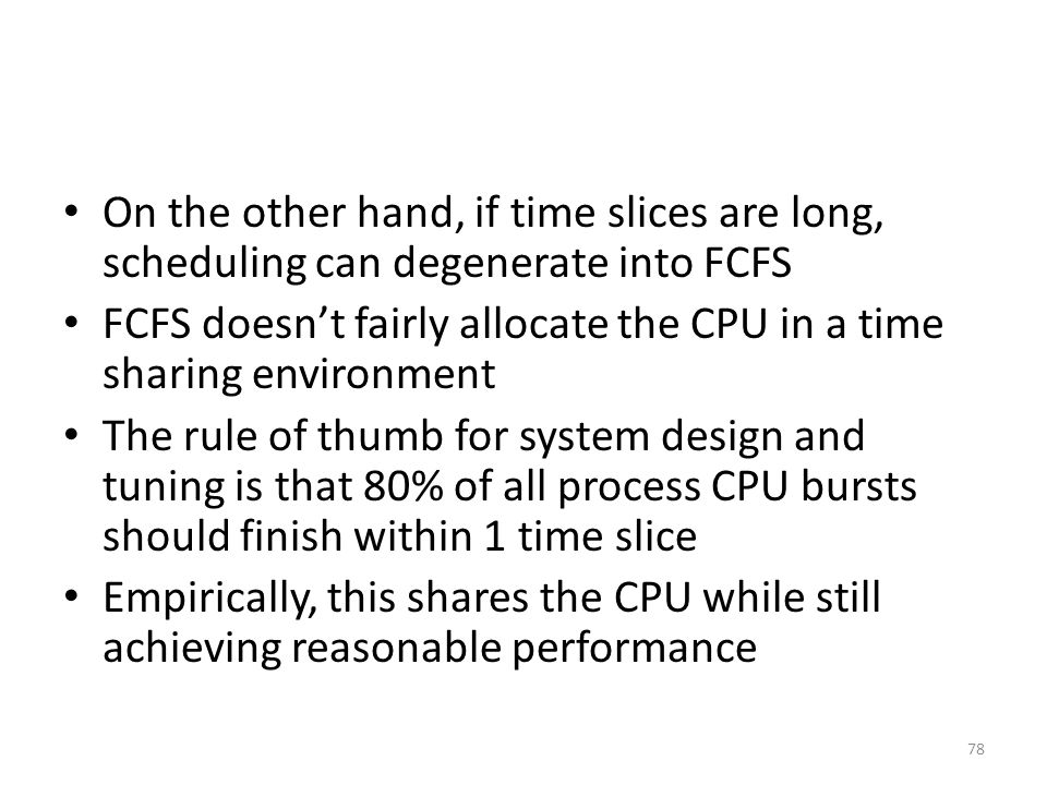 On the other hand, if time slices are long, scheduling can degenerate into FCFS FCFS doesn't fairly allocate the CPU in a time sharing environment The