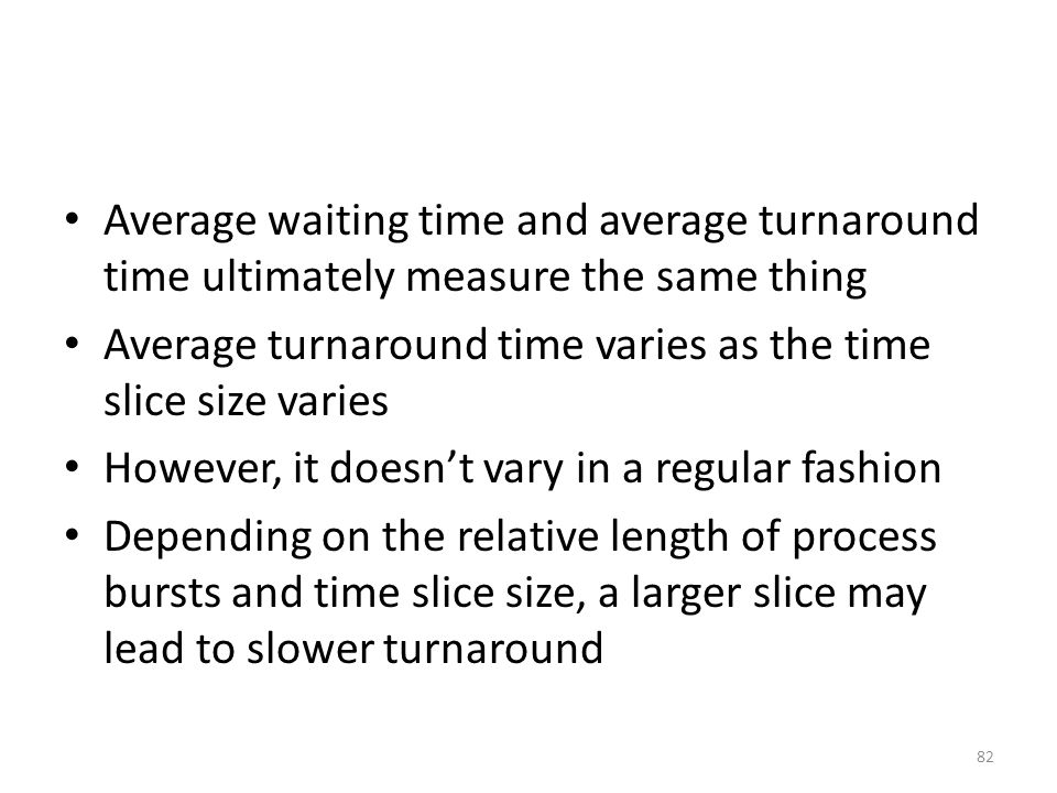 Average waiting time and average turnaround time ultimately measure the same thing Average turnaround time varies as the time slice size varies However, it doesn't vary in a regular fashion Depending on the relative length of process bursts and time slice size, a larger slice may lead to slower turnaround 82