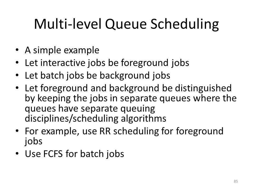 Multi-level Queue Scheduling A simple example Let interactive jobs be foreground jobs Let batch jobs be background jobs Let foreground and background