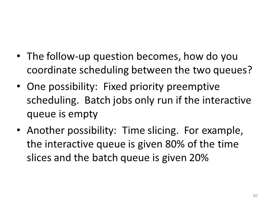 The follow-up question becomes, how do you coordinate scheduling between the two queues? One possibility: Fixed priority preemptive scheduling. Batch