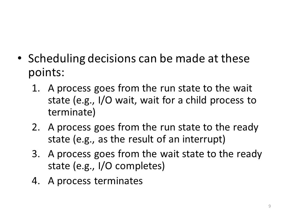 Scheduling decisions can be made at these points: 1.A process goes from the run state to the wait state (e.g., I/O wait, wait for a child process to t
