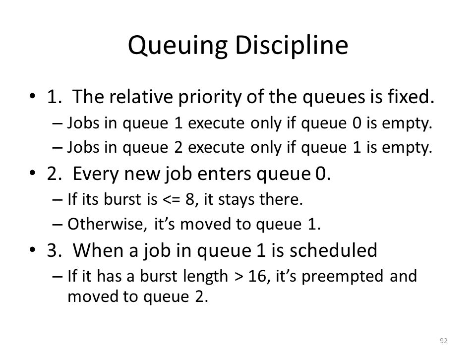 Queuing Discipline 1. The relative priority of the queues is fixed. – Jobs in queue 1 execute only if queue 0 is empty. – Jobs in queue 2 execute only
