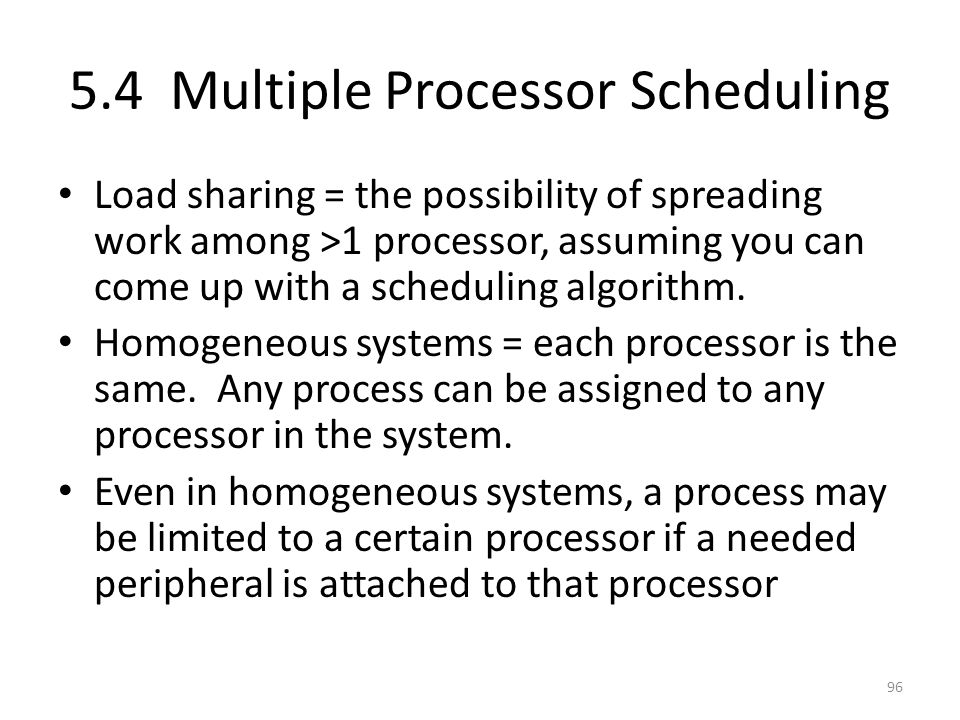 5.4 Multiple Processor Scheduling Load sharing = the possibility of spreading work among >1 processor, assuming you can come up with a scheduling algo