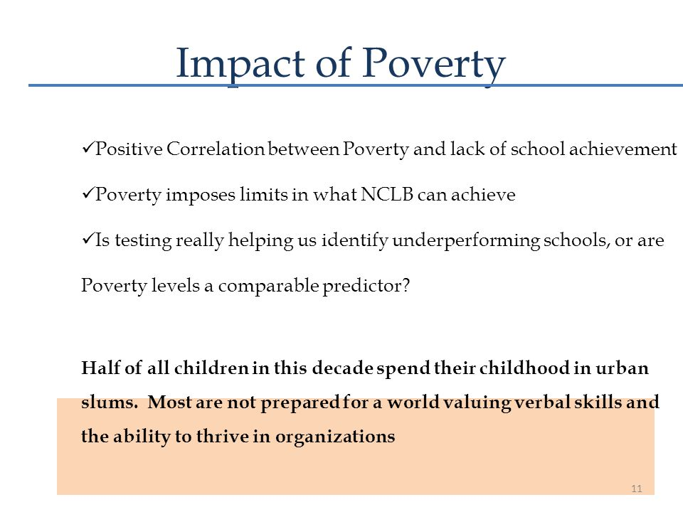 Impact of Poverty Positive Correlation between Poverty and lack of school achievement Poverty imposes limits in what NCLB can achieve Is testing reall