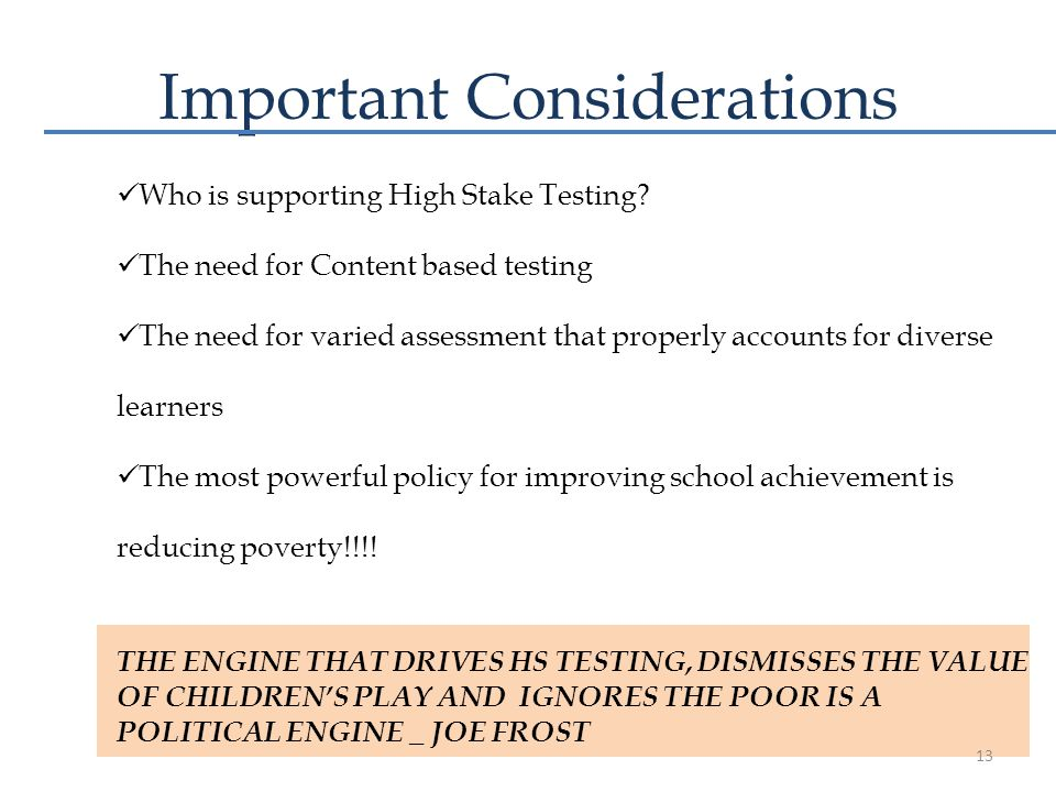 Important Considerations Who is supporting High Stake Testing? The need for Content based testing The need for varied assessment that properly account