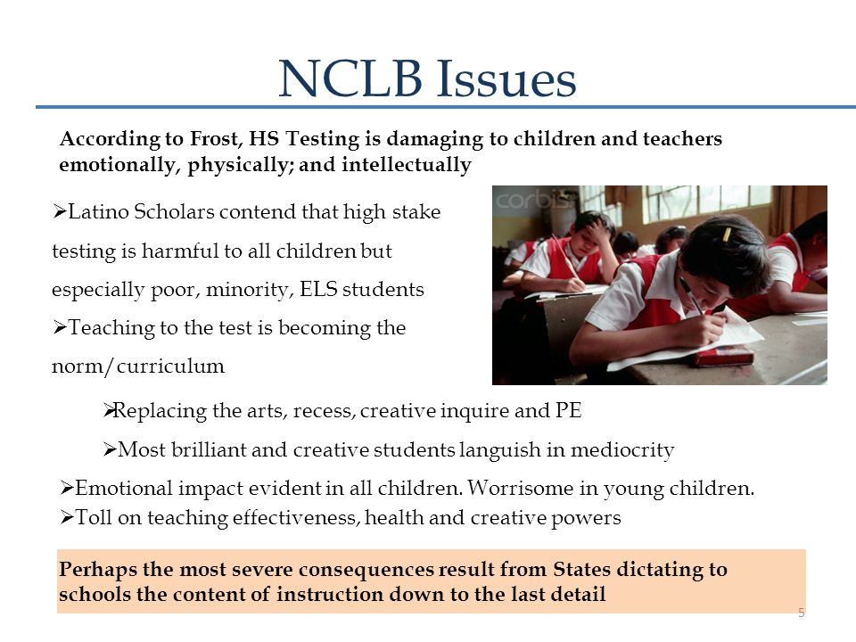 NCLB Issues  Latino Scholars contend that high stake testing is harmful to all children but especially poor, minority, ELS students  Teaching to the test is becoming the norm/curriculum According to Frost, HS Testing is damaging to children and teachers emotionally, physically; and intellectually  Replacing the arts, recess, creative inquire and PE  Most brilliant and creative students languish in mediocrity  Emotional impact evident in all children.