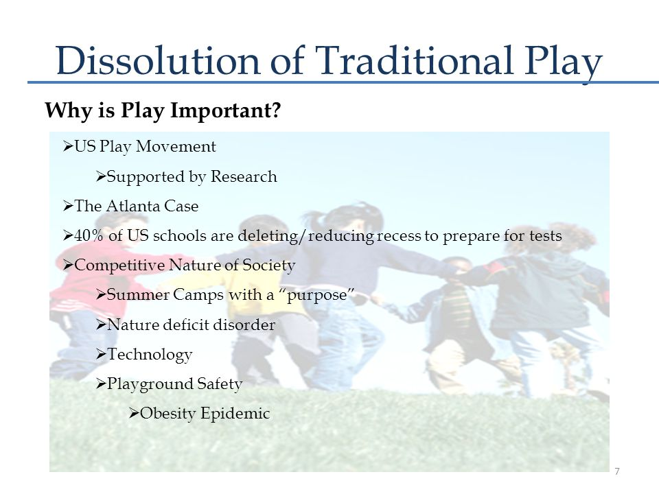 Dissolution of Traditional Play  US Play Movement  Supported by Research  The Atlanta Case  40% of US schools are deleting/reducing recess to prepare for tests  Competitive Nature of Society  Summer Camps with a purpose  Nature deficit disorder  Technology  Playground Safety  Obesity Epidemic Why is Play Important.