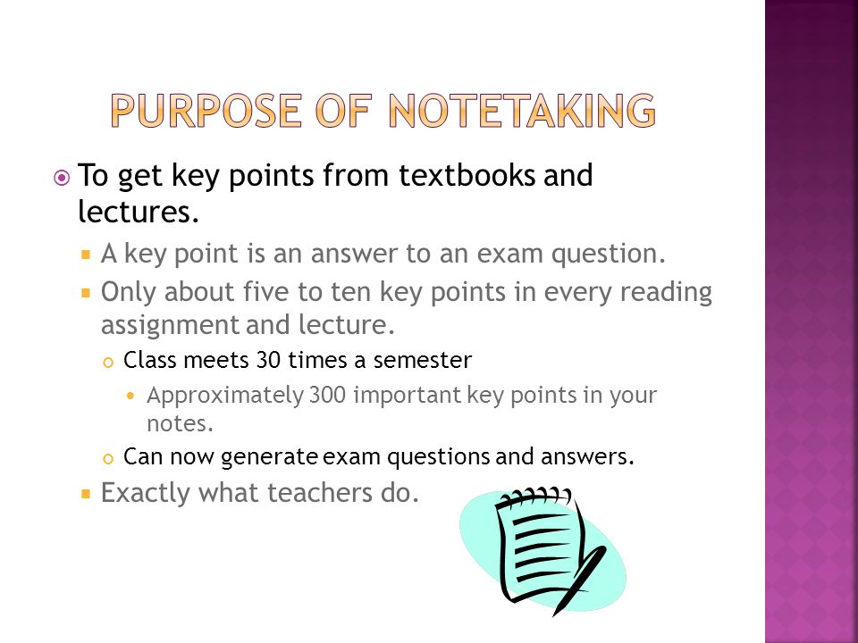  To get key points from textbooks and lectures.  A key point is an answer to an exam question.  Only about five to ten key points in every reading