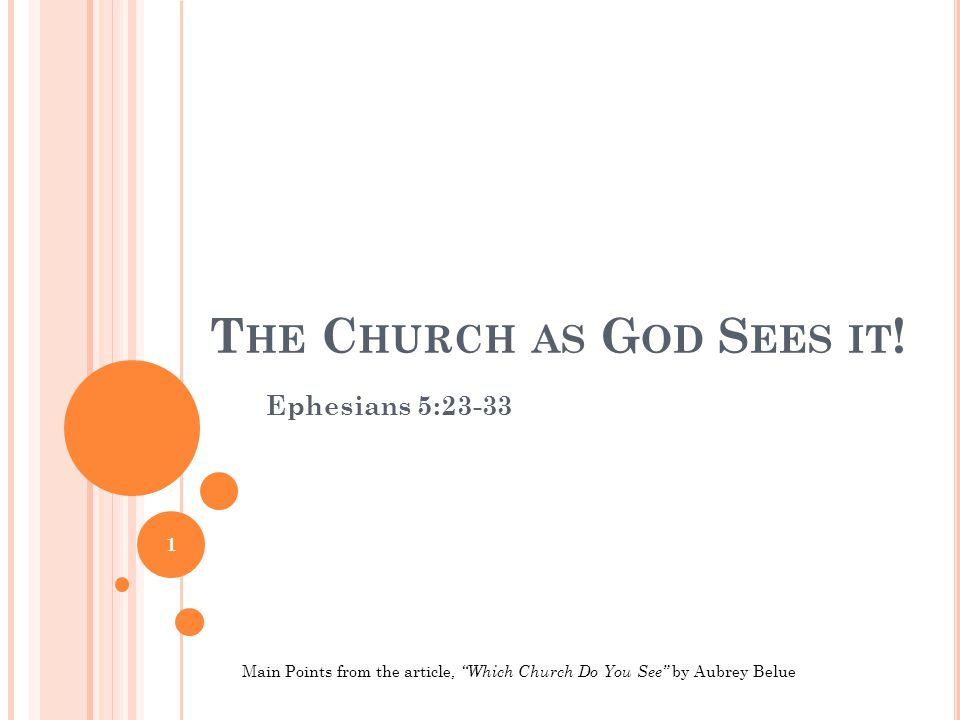 "T HE C HURCH AS G OD S EES IT ! Ephesians 5:23-33 1 Main Points from the article, ""Which Church Do You See"" by Aubrey Belue"