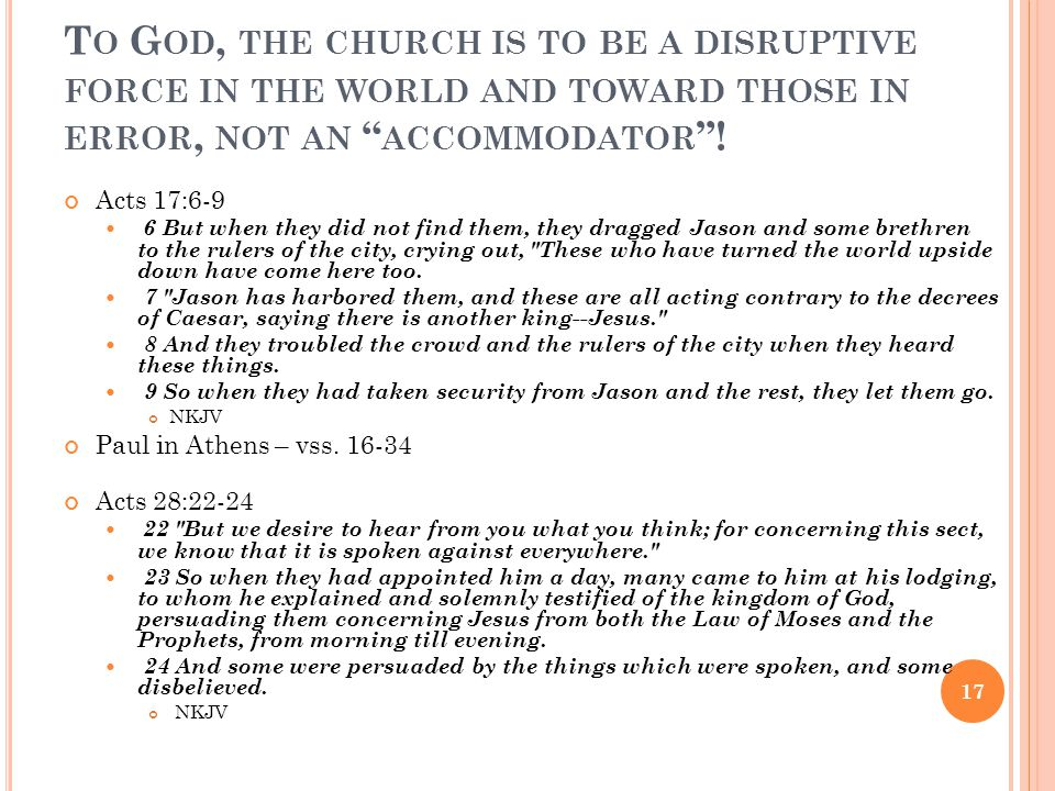"T O G OD, THE CHURCH IS TO BE A DISRUPTIVE FORCE IN THE WORLD AND TOWARD THOSE IN ERROR, NOT AN "" ACCOMMODATOR ""! Acts 17:6-9 6 But when they did not"